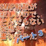 SMAP解散が寂しいので、とんでもない妄想を書いてみたパート3