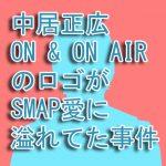中居正広 ON & ON AIRのロゴがSMAP愛に溢れてた事件