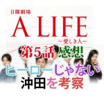 A LIFE~愛しき人~ 第5話感想 ヒーローじゃない沖田を考察