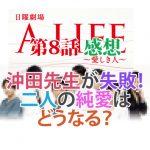 A LIFE 第8話感想 沖田先生が失敗!二人の純愛はどうなる?