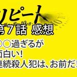 リピート ~運命を変える10か月~ 第7話 感想 ○○過ぎるが、面白い!連続殺人犯は お前だ!!