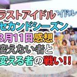 ラストアイドル セカンドシーズン 3月11日感想 変えない者と変える者の戦い!!
