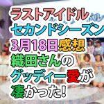 ラストアイドル セカンドシーズン 3月18日感想 織田さんのグッディー愛が凄かった!