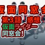 仮面同窓会 第3話 感想 仮面ライダー同窓会!